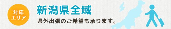 対応エリア 新潟県全域 県外出張のご希望も承ります。